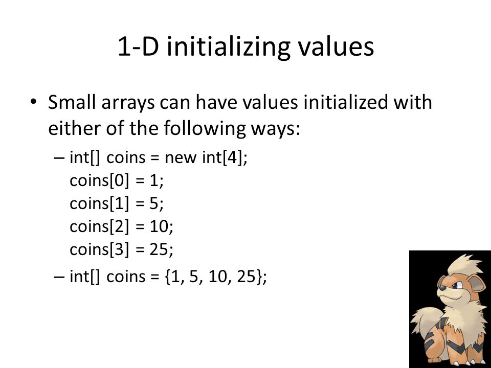 1-D initializing values Small arrays can have values initialized with either of the following ways: – int[] coins = new int[4]; coins[0] = 1; coins[1] = 5; coins[2] = 10; coins[3] = 25; – int[] coins = {1, 5, 10, 25};