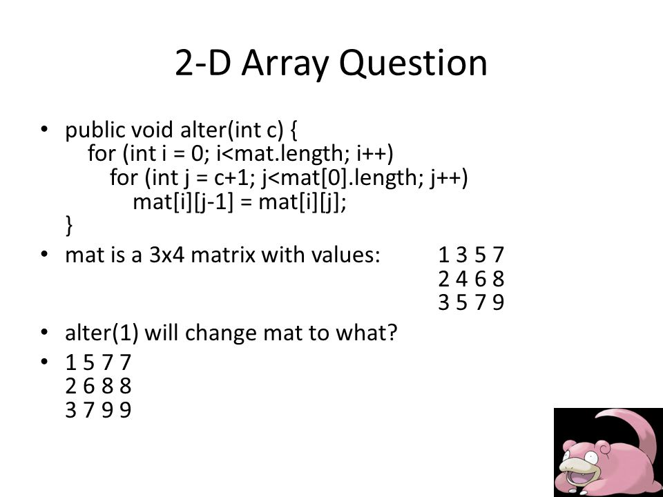 2-D Array Question public void alter(int c) { for (int i = 0; i<mat.length; i++) for (int j = c+1; j<mat[0].length; j++) mat[i][j-1] = mat[i][j]; } mat is a 3x4 matrix with values:1 3 5 7 2 4 6 8 3 5 7 9 alter(1) will change mat to what.