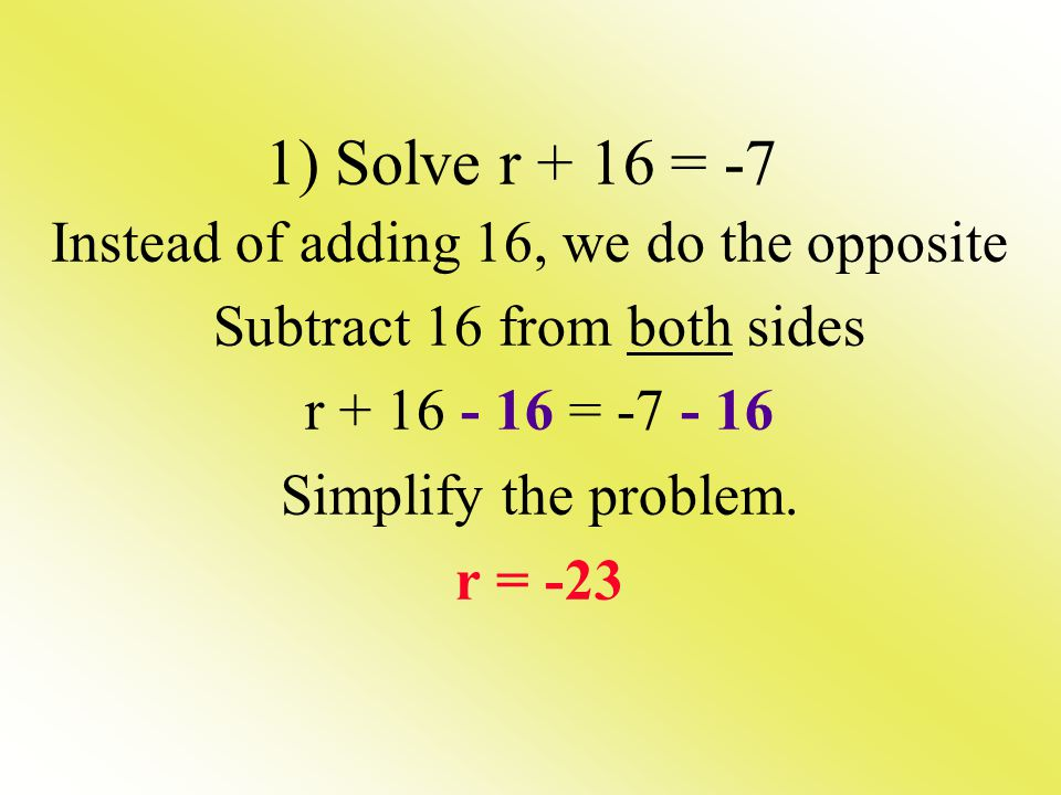 1) Solve r + 16 = -7 Instead of adding 16, we do the opposite Subtract 16 from both sides r + 16 - 16 = -7 - 16 Simplify the problem. r = -23