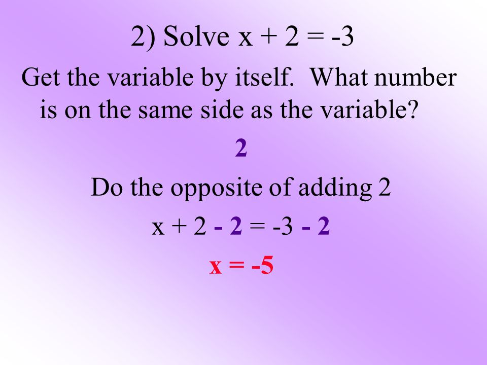 2) Solve x + 2 = -3 Get the variable by itself. What number is on the same side as the variable? 2 Do the opposite of adding 2 x + 2 - 2 = -3 - 2 x =