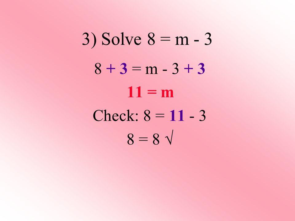 3) Solve 8 = m - 3 8 + 3 = m - 3 + 3 11 = m Check: 8 = 11 - 3 8 = 8 √