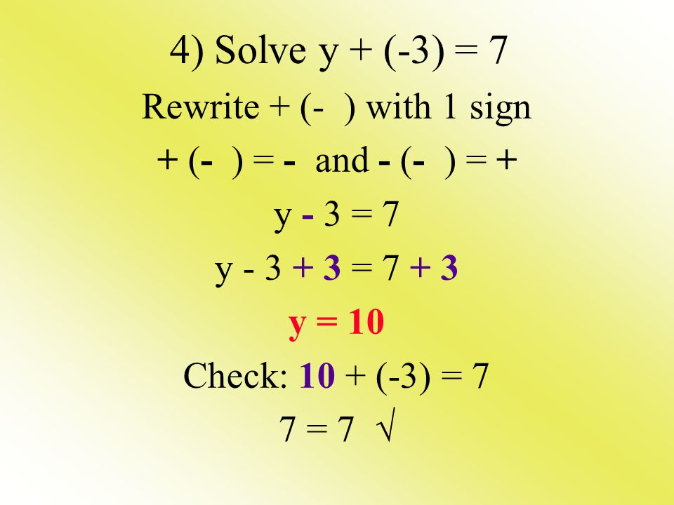 4) Solve y + (-3) = 7 Rewrite + (- ) with 1 sign + (- ) = - and - (- ) = + y - 3 = 7 y - 3 + 3 = 7 + 3 y = 10 Check: 10 + (-3) = 7 7 = 7 √