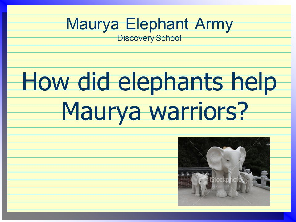 Maurya Elephant Army Discovery School How did elephants help Maurya warriors?