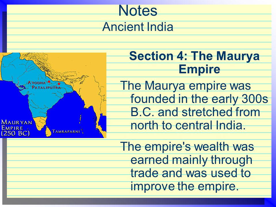 Notes Ancient India Section 4: The Maurya Empire The Maurya empire was founded in the early 300s B.C. and stretched from north to central India. The e