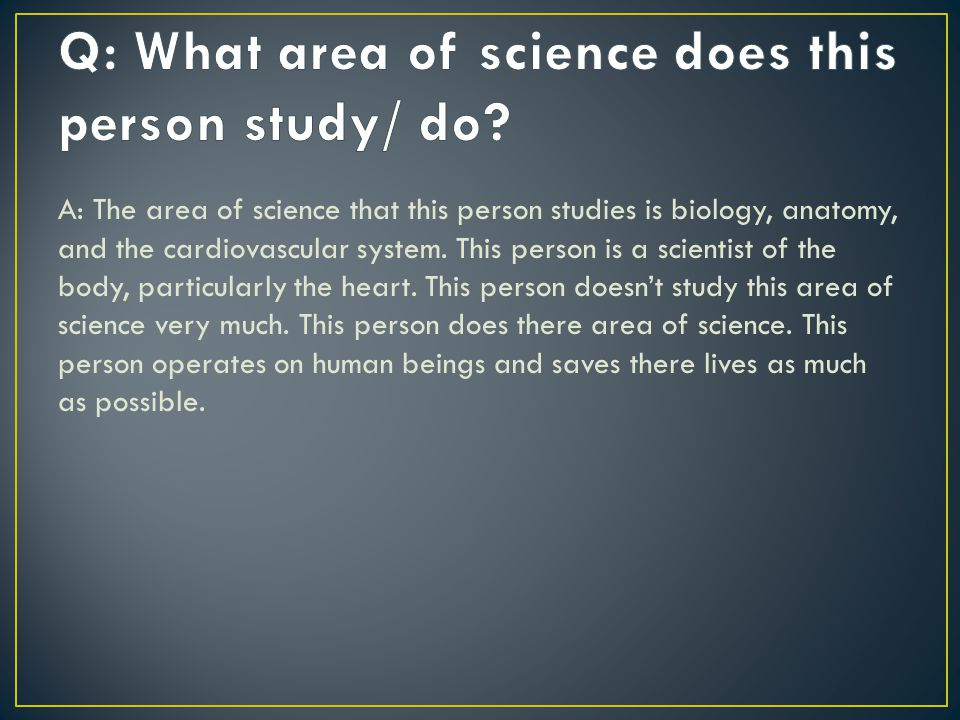 A: What a heart surgeon does is important because they save lives as much as possible and help people of the world.