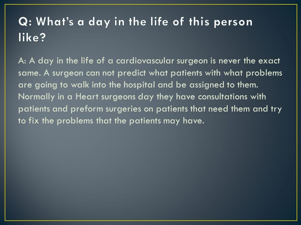 A: A day in the life of a cardiovascular surgeon is never the exact same. A surgeon can not predict what patients with what problems are going to walk
