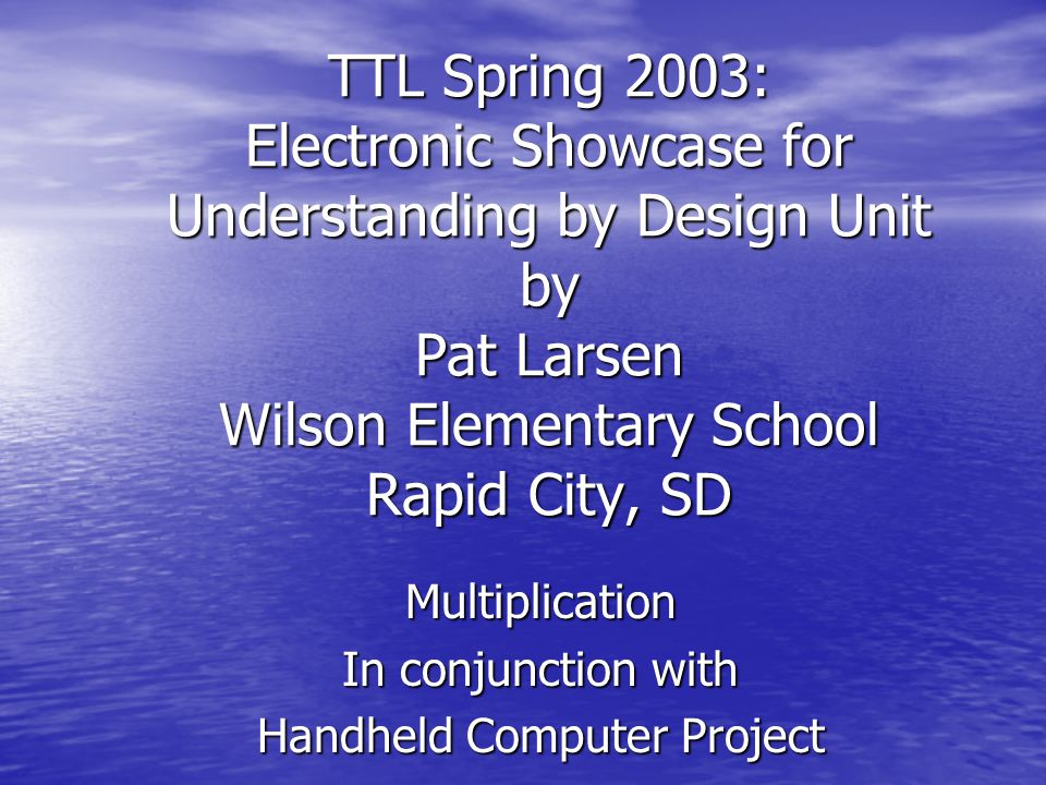 TTL Spring 2003: Electronic Showcase for Understanding by Design Unit by Pat Larsen Wilson Elementary School Rapid City, SD Multiplication In conjunction with Handheld Computer Project