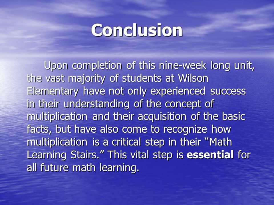 Conclusion Upon completion of this nine-week long unit, the vast majority of students at Wilson Elementary have not only experienced success in their understanding of the concept of multiplication and their acquisition of the basic facts, but have also come to recognize how multiplication is a critical step in their Math Learning Stairs. This vital step is essential for all future math learning.