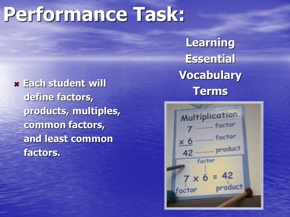 Performance Task: LearningEssentialVocabularyTerms Each student will Each student will define factors, define factors, products, multiples, products,