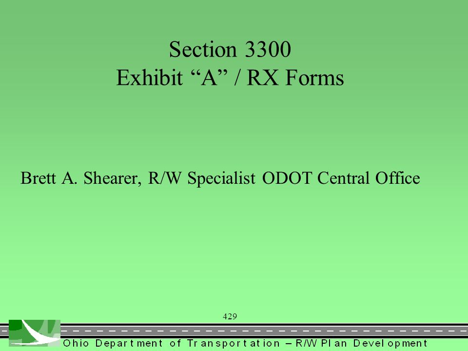 440 RX Forms Website http://www.dot.state.oh.us/DIVISIONS/PRODMGT/PR ODUCTION/ROW/Pages/row.aspx ORhttp://www.dot.state.oh.us/DIVISIONS/PRODMGT/PR ODUCTION/ROW/Pages/row.aspx ORhttp://www.dot.state.oh.us/DIVISIONS/PRODMGT/PR ODUCTION/ROW/Pages/row.aspxhttp://www.dot.state.oh.us/DIVISIONS/PRODMGT/PR ODUCTION/ROW/Pages/row.aspx Pages/RX_Forms.aspx RX Guidance Memo dated July 21, 2006 RX Form Training Guide –Gives assistance for completing RX Forms –Always Download Forms to use Current Version Contact Brett Shearer if you need assistance with forms or need modifications to meet counties requirements –Brett.shearer@dot.state.oh.us phone: 614-728-6142