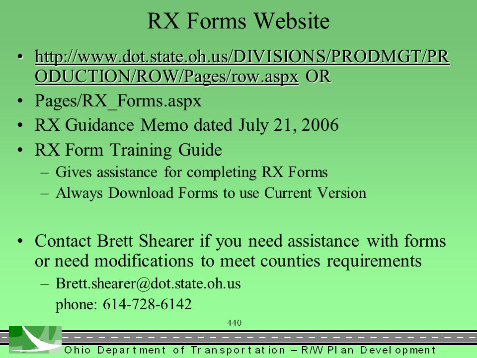 440 RX Forms Website   ODUCTION/ROW/Pages/row.aspx ORhttp://  ODUCTION/ROW/Pages/row.aspx ORhttp://  ODUCTION/ROW/Pages/row.aspxhttp://  ODUCTION/ROW/Pages/row.aspx Pages/RX_Forms.aspx RX Guidance Memo dated July 21, 2006 RX Form Training Guide –Gives assistance for completing RX Forms –Always Download Forms to use Current Version Contact Brett Shearer if you need assistance with forms or need modifications to meet counties requirements phone: