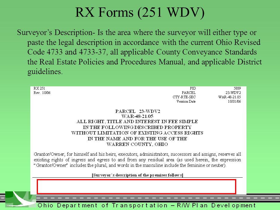 446 RX Forms (251 WDV) Surveyor's Description- Is the area where the surveyor will either type or paste the legal description in accordance with the current Ohio Revised Code 4733 and , all applicable County Conveyance Standards the Real Estate Policies and Procedures Manual, and applicable District guidelines.