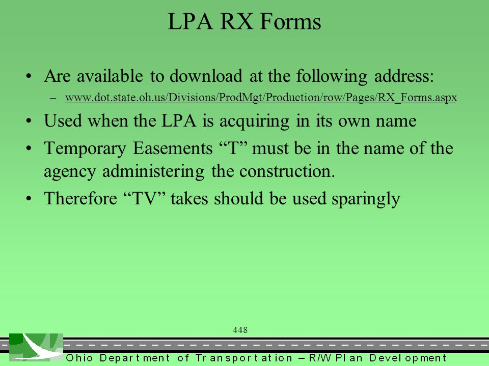 448 LPA RX Forms Are available to download at the following address: –www.dot.state.oh.us/Divisions/ProdMgt/Production/row/Pages/RX_Forms.aspxwww.dot.state.oh.us/Divisions/ProdMgt/Production/row/Pages/RX_Forms.aspx Used when the LPA is acquiring in its own name Temporary Easements T must be in the name of the agency administering the construction.