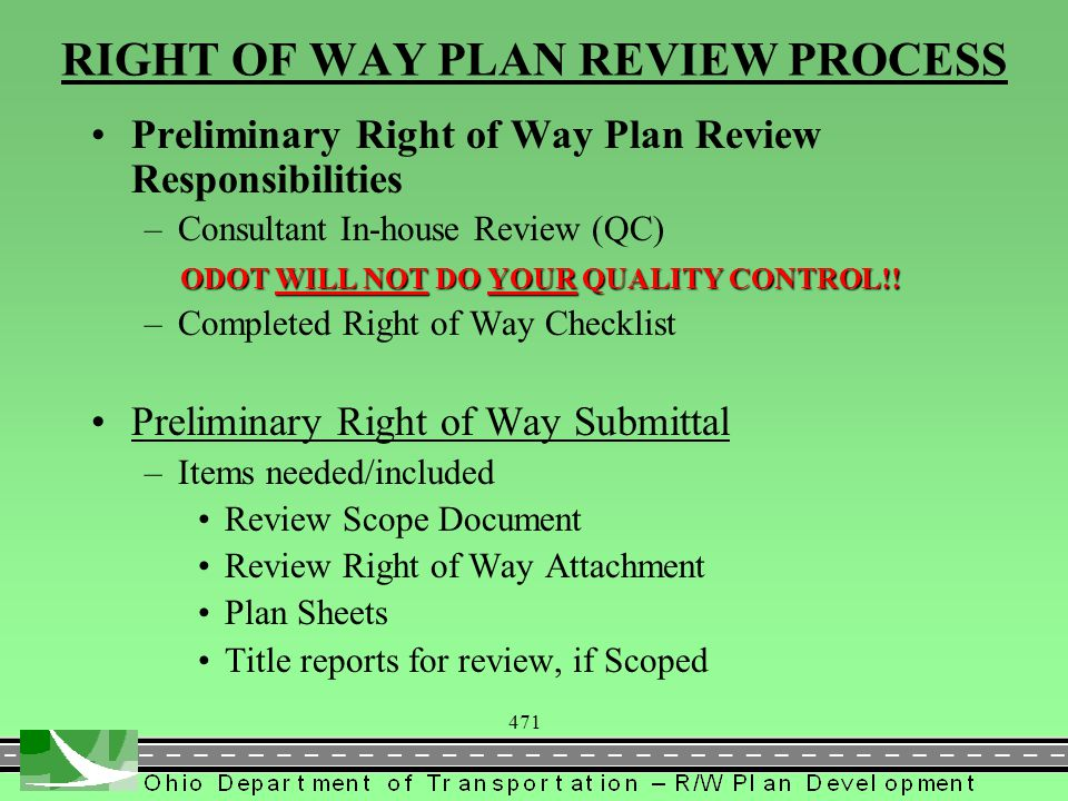 471 RIGHT OF WAY PLAN REVIEW PROCESS Preliminary Right of Way Plan Review Responsibilities –Consultant In-house Review (QC) ODOT WILL NOT DO YOUR QUAL