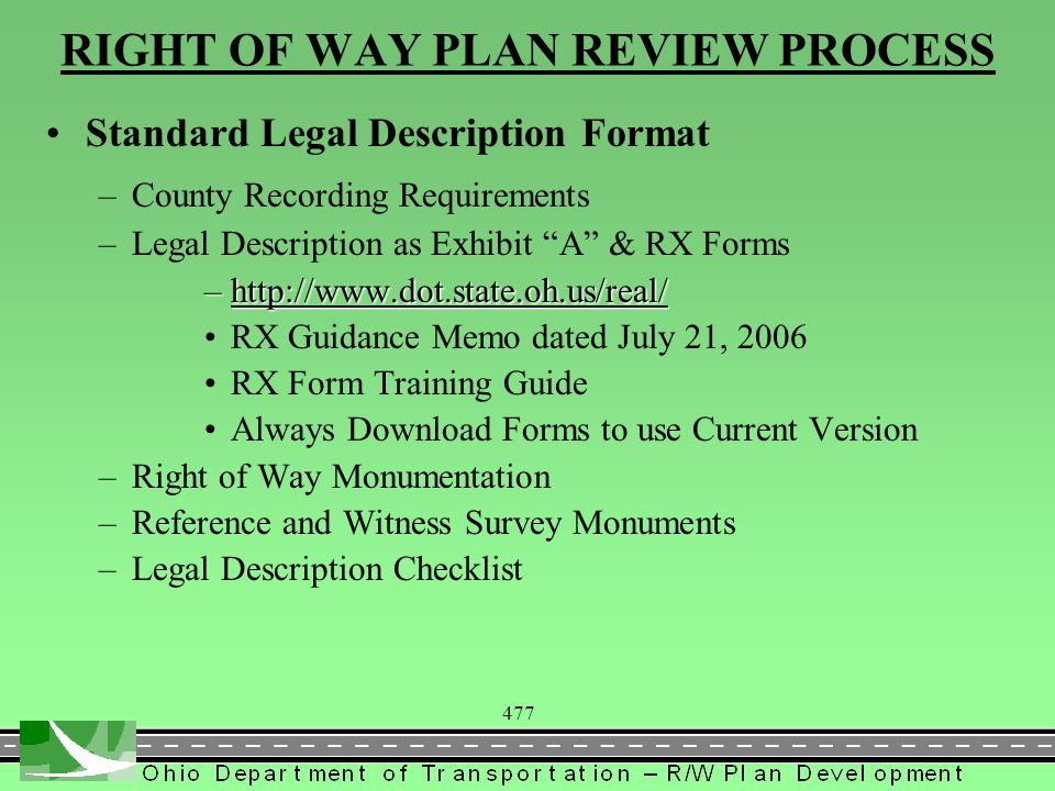 477 RIGHT OF WAY PLAN REVIEW PROCESS Standard Legal Description Format –County Recording Requirements –Legal Description as Exhibit A & RX Forms –    RX Guidance Memo dated July 21, 2006 RX Form Training Guide Always Download Forms to use Current Version –Right of Way Monumentation –Reference and Witness Survey Monuments –Legal Description Checklist