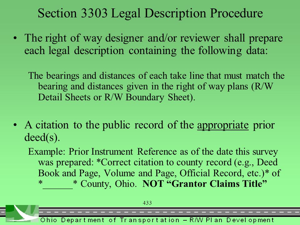 433 Section 3303 Legal Description Procedure The right of way designer and/or reviewer shall prepare each legal description containing the following data: The bearings and distances of each take line that must match the bearing and distances given in the right of way plans (R/W Detail Sheets or R/W Boundary Sheet).