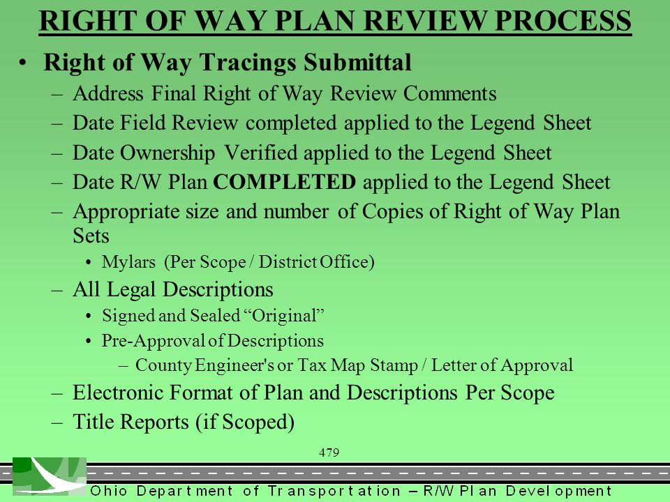 479 RIGHT OF WAY PLAN REVIEW PROCESS Right of Way Tracings Submittal –Address Final Right of Way Review Comments –Date Field Review completed applied to the Legend Sheet –Date Ownership Verified applied to the Legend Sheet –Date R/W Plan COMPLETED applied to the Legend Sheet –Appropriate size and number of Copies of Right of Way Plan Sets Mylars (Per Scope / District Office) –All Legal Descriptions Signed and Sealed Original Pre-Approval of Descriptions –County Engineer s or Tax Map Stamp / Letter of Approval –Electronic Format of Plan and Descriptions Per Scope –Title Reports (if Scoped)