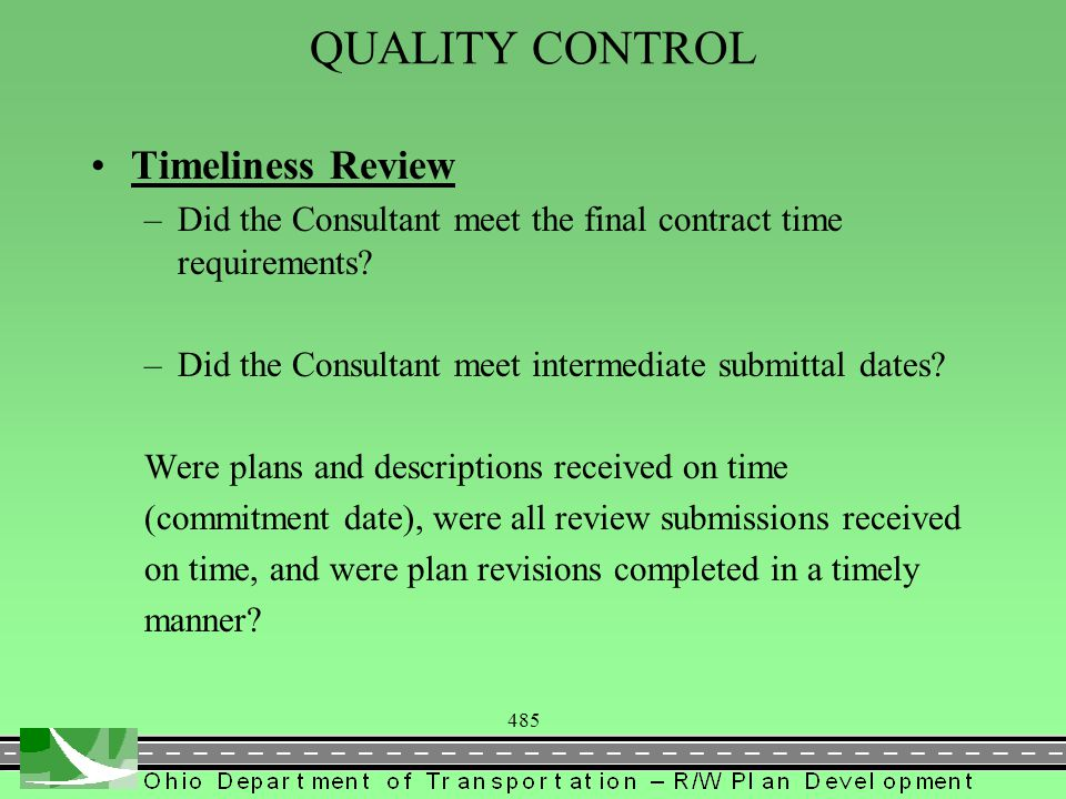 485 QUALITY CONTROL Timeliness Review –Did the Consultant meet the final contract time requirements? –Did the Consultant meet intermediate submittal d