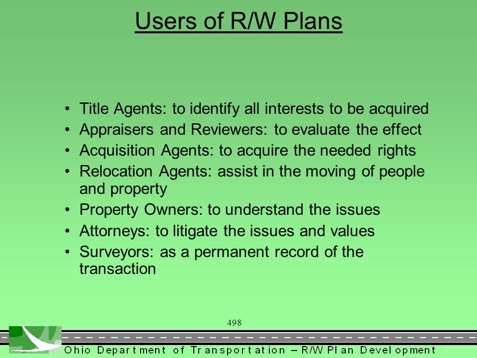 498 Users of R/W Plans Title Agents: to identify all interests to be acquired Appraisers and Reviewers: to evaluate the effect Acquisition Agents: to acquire the needed rights Relocation Agents: assist in the moving of people and property Property Owners: to understand the issues Attorneys: to litigate the issues and values Surveyors: as a permanent record of the transaction