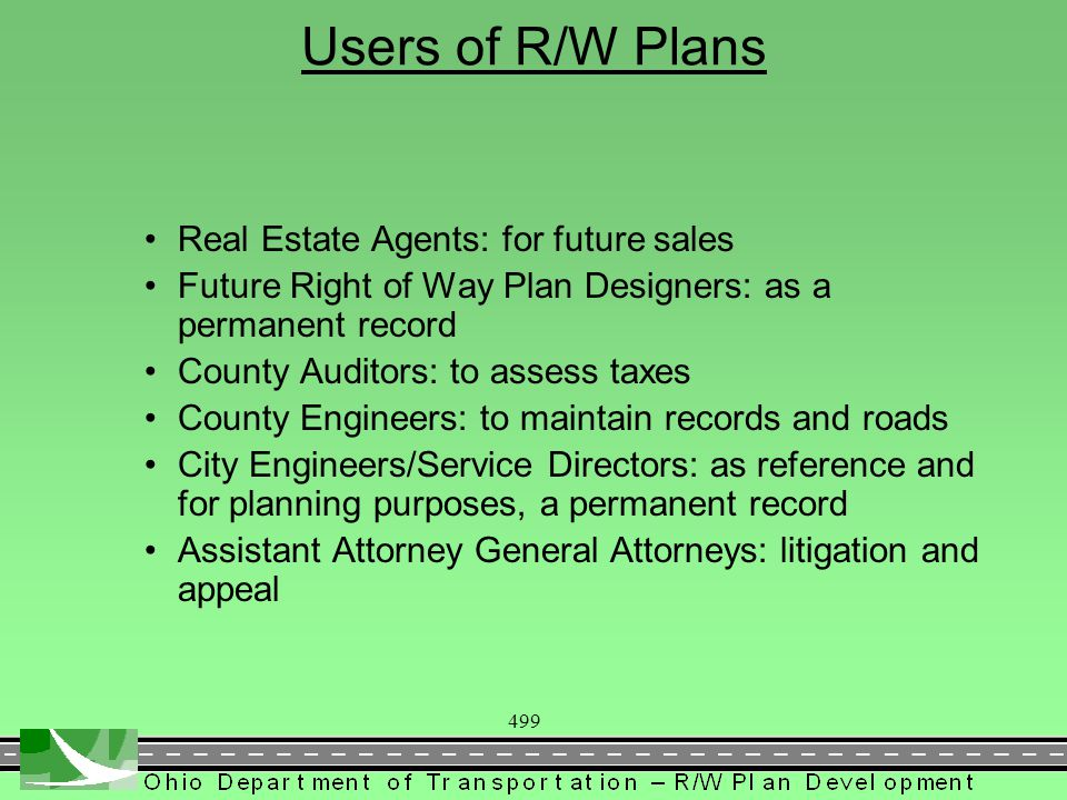 499 Users of R/W Plans Real Estate Agents: for future sales Future Right of Way Plan Designers: as a permanent record County Auditors: to assess taxes County Engineers: to maintain records and roads City Engineers/Service Directors: as reference and for planning purposes, a permanent record Assistant Attorney General Attorneys: litigation and appeal