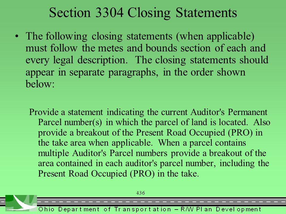 437 Section 3304 Closing Statements Example of a multiple auditor s parcel number: The above described area contains 0.0362 acres of land, more or less, of which the present road occupies 0.000 acres of land, more or less, of which 0.0208 acres is part of Franklin County Auditor s Permanent Parcel number 010-120894, and 0.0154 acres is part of Franklin County Auditor s Permanent Parcel number 010-120893.
