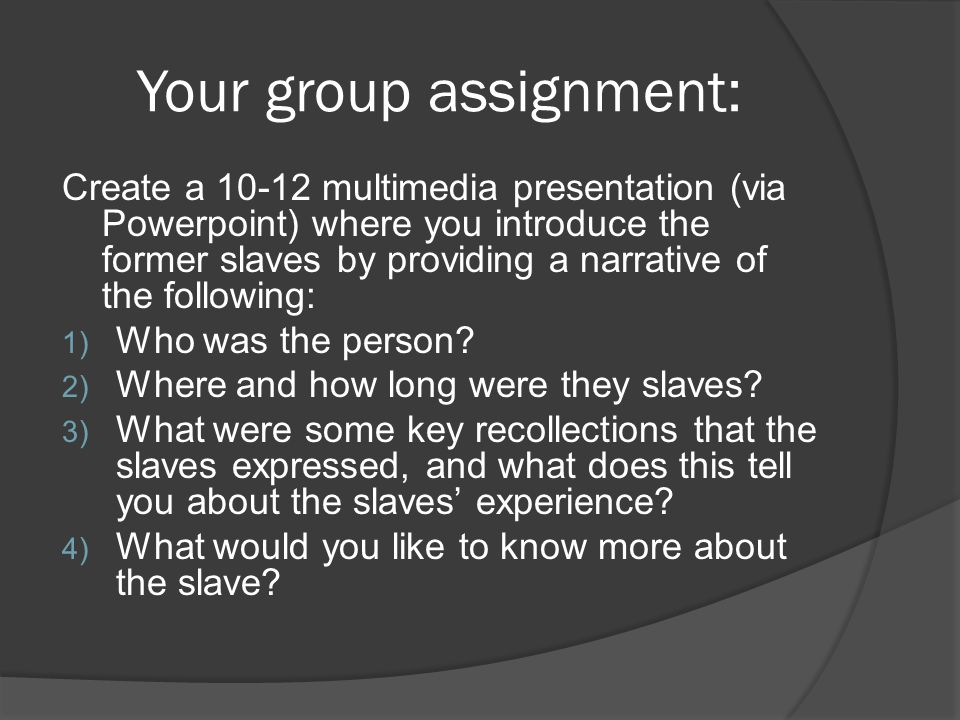 Your group assignment: Create a multimedia presentation (via Powerpoint) where you introduce the former slaves by providing a narrative of the following: 1) Who was the person.