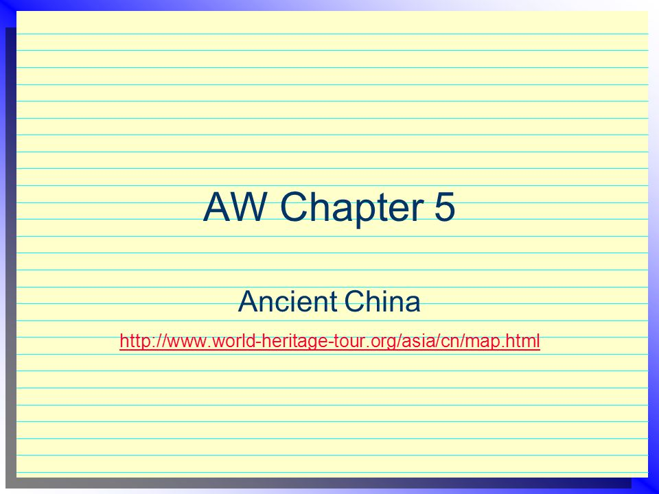 AW Chapter 5 Ancient China http://www.world-heritage-tour.org/asia/cn/map.html http://www.world-heritage-tour.org/asia/cn/map.html