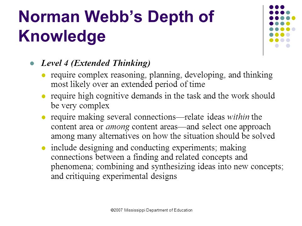  2007 Mississippi Department of Education Norman Webb's Depth of Knowledge Level 4 (Extended Thinking) require complex reasoning, planning, developing, and thinking most likely over an extended period of time require high cognitive demands in the task and the work should be very complex require making several connections—relate ideas within the content area or among content areas—and select one approach among many alternatives on how the situation should be solved include designing and conducting experiments; making connections between a finding and related concepts and phenomena; combining and synthesizing ideas into new concepts; and critiquing experimental designs