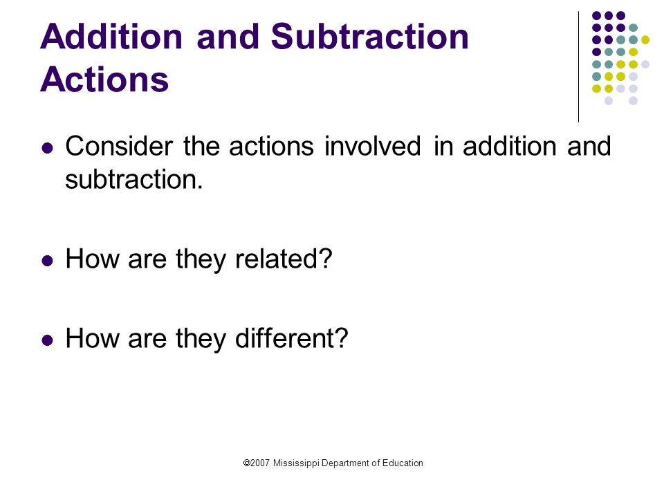  2007 Mississippi Department of Education Addition and Subtraction Actions Consider the actions involved in addition and subtraction.