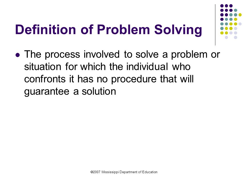  2007 Mississippi Department of Education Definition of Problem Solving The process involved to solve a problem or situation for which the individual who confronts it has no procedure that will guarantee a solution