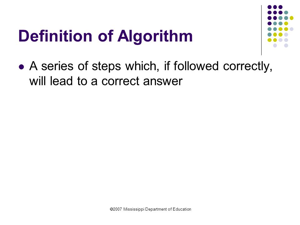  2007 Mississippi Department of Education Definition of Algorithm A series of steps which, if followed correctly, will lead to a correct answer
