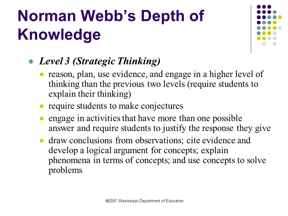  2007 Mississippi Department of Education Norman Webb's Depth of Knowledge Level 3 (Strategic Thinking) reason, plan, use evidence, and engage in a higher level of thinking than the previous two levels (require students to explain their thinking) require students to make conjectures engage in activities that have more than one possible answer and require students to justify the response they give draw conclusions from observations; cite evidence and develop a logical argument for concepts; explain phenomena in terms of concepts; and use concepts to solve problems