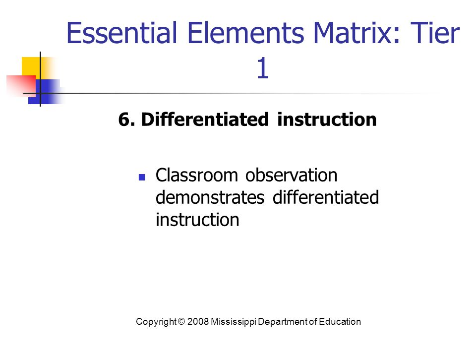 Essential Elements Matrix: Tier 1 6. Differentiated instruction Classroom observation demonstrates differentiated instruction Copyright © 2008 Mississ