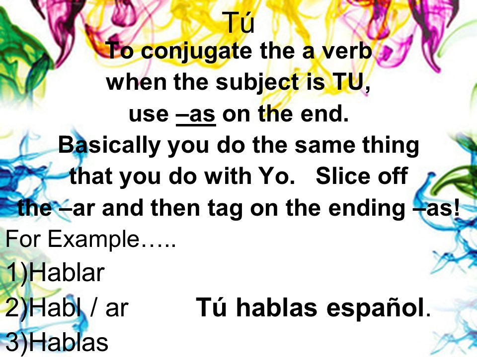 Tú To conjugate the a verb when the subject is TU, use –as on the end.