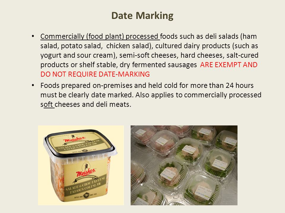 Date Marking Commercially (food plant) processed foods such as deli salads (ham salad, potato salad, chicken salad), cultured dairy products (such as yogurt and sour cream), semi-soft cheeses, hard cheeses, salt-cured products or shelf stable, dry fermented sausages ARE EXEMPT AND DO NOT REQUIRE DATE-MARKING Foods prepared on-premises and held cold for more than 24 hours must be clearly date marked.