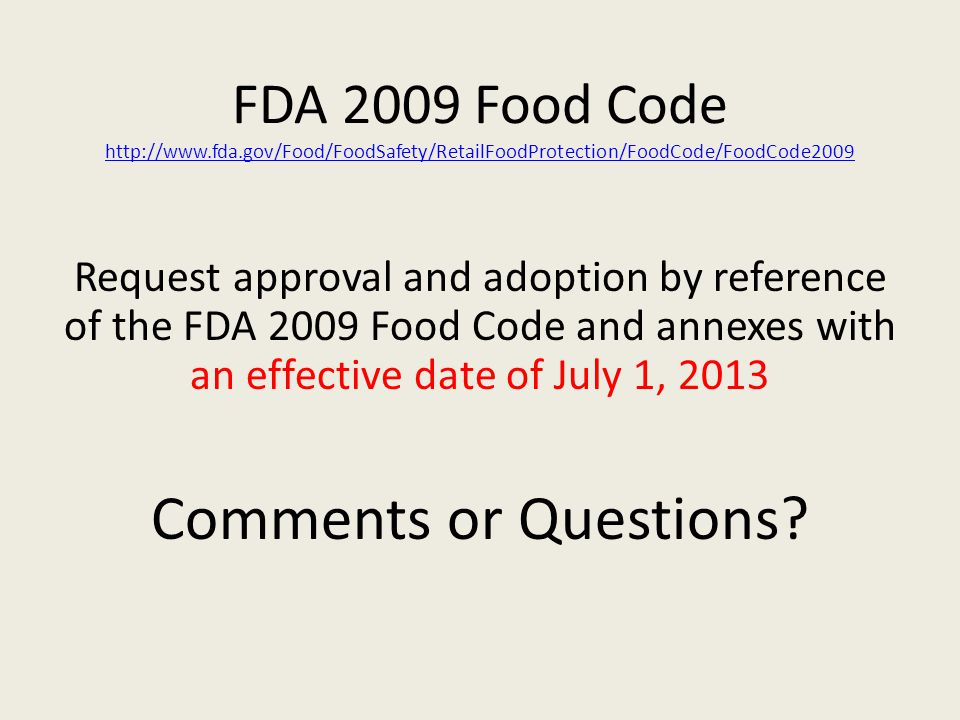 FDA 2009 Food Code     Request approval and adoption by reference of the FDA 2009 Food Code and annexes with an effective date of July 1, 2013 Comments or Questions