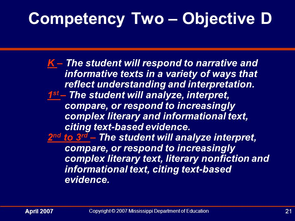 April 2007 Copyright © 2007 Mississippi Department of Education 21 Competency Two – Objective D K – The student will respond to narrative and informative texts in a variety of ways that reflect understanding and interpretation.