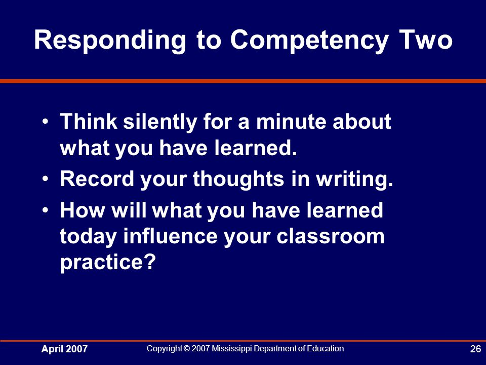 April 2007 Copyright © 2007 Mississippi Department of Education 26 Responding to Competency Two Think silently for a minute about what you have learned.