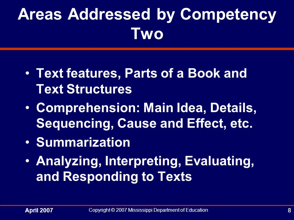 April 2007 Copyright © 2007 Mississippi Department of Education 8 Areas Addressed by Competency Two Text features, Parts of a Book and Text Structures Comprehension: Main Idea, Details, Sequencing, Cause and Effect, etc.
