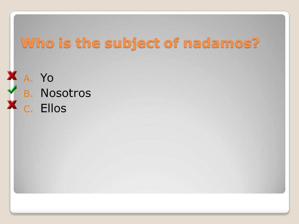 Who is the subject of nadamos? A. Yo B. Nosotros C. Ellos