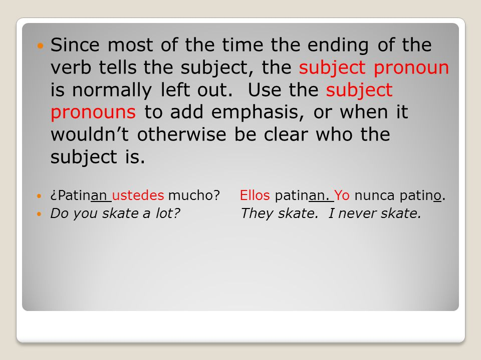 Since most of the time the ending of the verb tells the subject, the subject pronoun is normally left out.