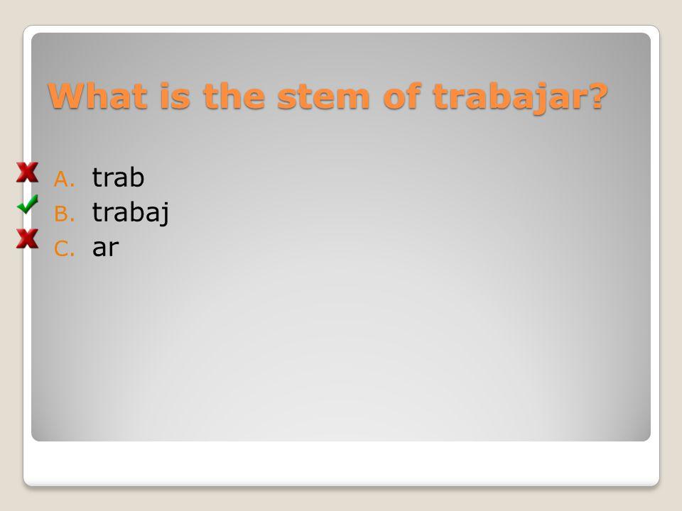 What is the stem of trabajar? A. trab B. trabaj C. ar