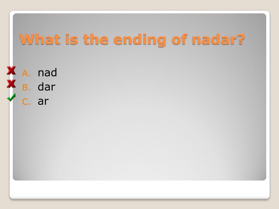 What is the ending of nadar? A. nad B. dar C. ar
