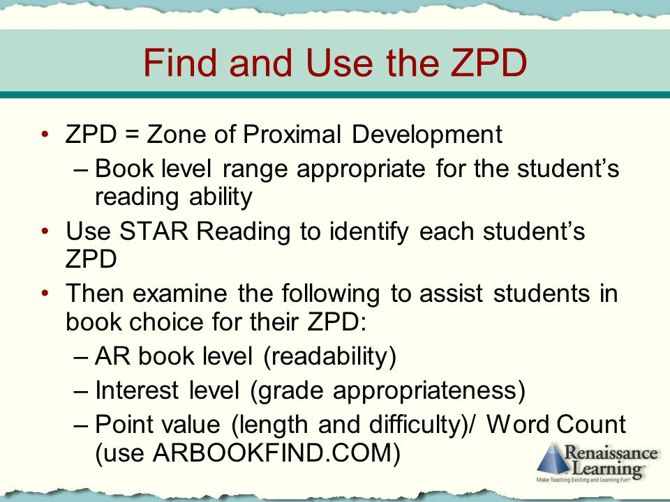 Find and Use the ZPD ZPD = Zone of Proximal Development –Book level range appropriate for the student's reading ability Use STAR Reading to identify e