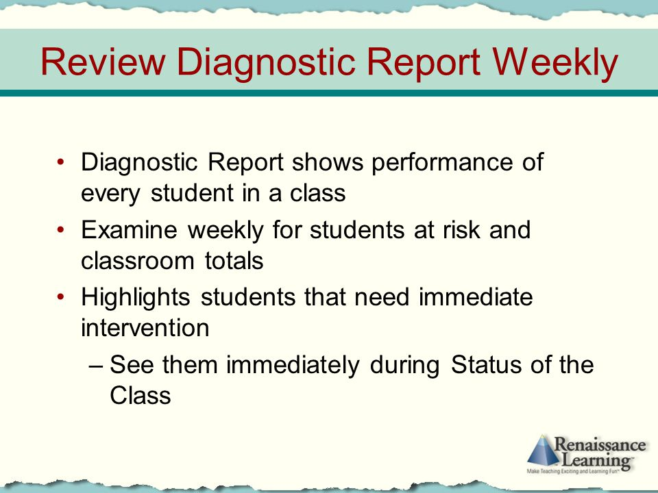 Review Diagnostic Report Weekly Diagnostic Report shows performance of every student in a class Examine weekly for students at risk and classroom tota