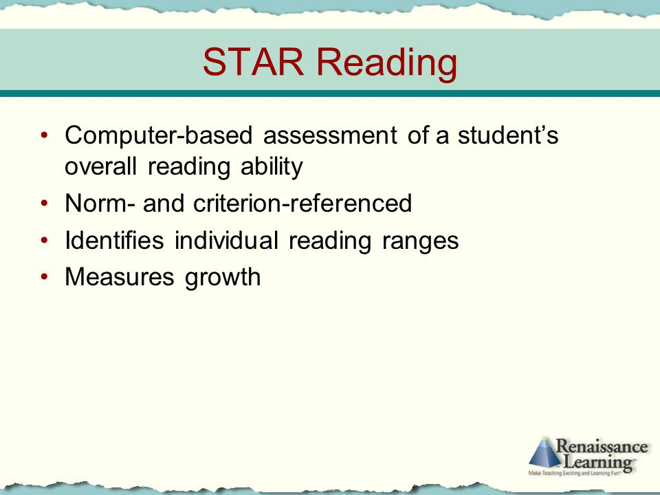 STAR Reading Computer-based assessment of a student's overall reading ability Norm- and criterion-referenced Identifies individual reading ranges Meas