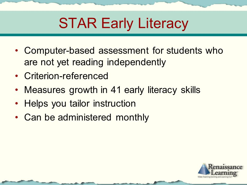 STAR Early Literacy Computer-based assessment for students who are not yet reading independently Criterion-referenced Measures growth in 41 early lite