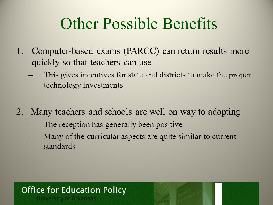 Other Possible Benefits 1.Computer-based exams (PARCC) can return results more quickly so that teachers can use – This gives incentives for state and districts to make the proper technology investments 2.