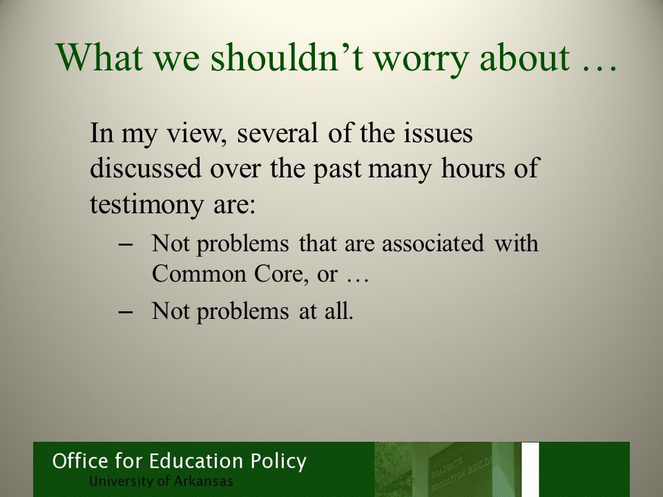 What we shouldn't worry about … In my view, several of the issues discussed over the past many hours of testimony are: – Not problems that are associated with Common Core, or … – Not problems at all.