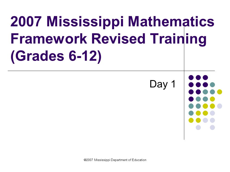  2007 Mississippi Department of Education 2007 Mississippi Mathematics Framework Revised Training (Grades 6-12) Day 1